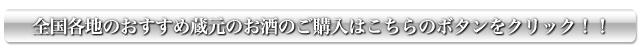 全国各地のおすすめ蔵元のお酒のご購入はこちらのボタンをクリック!!